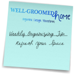 Weekly Organizing Tip:  Refresh Your Space